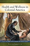 Health and Wellness in Colonial America, Rebecca Tannenbaum, 0313384908