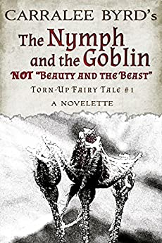 """The Nymph and the Goblin: NOT """"Beauty and the Beast"""" (Torn-Up Fairy Tales Book 1) by [Byrd, Carralee]"""