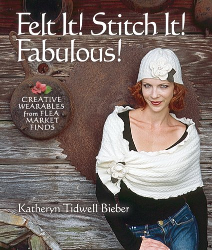 Fabulous Felt - Felt It! Stitch It! Fabulous!: Creative Wearables from Flea Market Finds