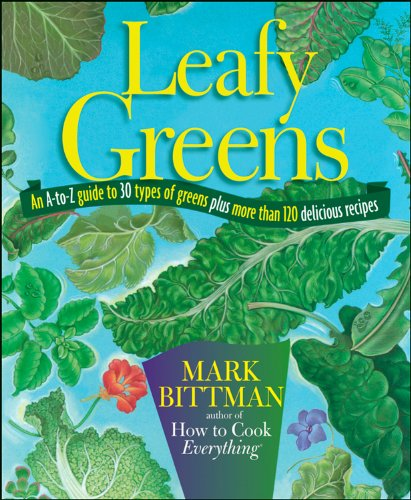 Leafy Greens: An A-to-Z Guide to 30 Types of Greens Plus More than 120 Delicious Recipes (The Best Recipes In The World Mark Bittman)