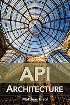 API Architecture: The Big Picture for Building APIs (API-University Series Book 2) by [Biehl, Matthias]