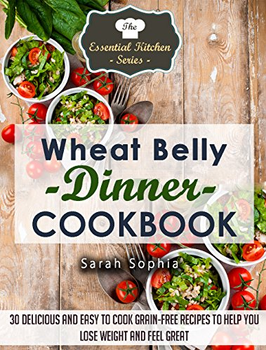 (Wheat Belly Dinner Cookbook: 30 Delicious And Easy to Cook Grain-Free Recipes to Help You Lose Weight and Feel Great (The Essential Kitchen Series Book 41))