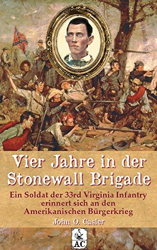 Vier Jahre in der Stonewall Brigade: Ein Soldat der 33rd Virginia Infantry erinnert sich an den Amerikanischen Bürgerkrieg (Zeitzeugen des Sezessionskrieges 9) (German Edition) ()