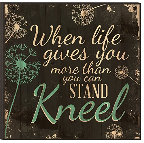P. GRAHAM DUNN When Life Gives You More Than You Can Stand…Kneel 12 x 12 Wood Wall Art Sign Plaque (Life Give)
