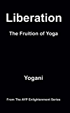 Liberation - The Fruition of Yoga (AYP Enlightenment Series Book 11)