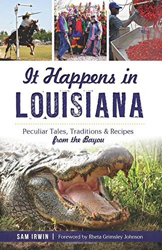 It Happens in Louisiana:: Peculiar Tales, Traditions & Recipes from the Bayou by Sam Irwin
