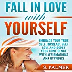 Fall in Love with Yourself: Embrace Your True Self, Increase Self Love and Boost Your Confidence with Affirmations and Hypnosis | S. Palmer