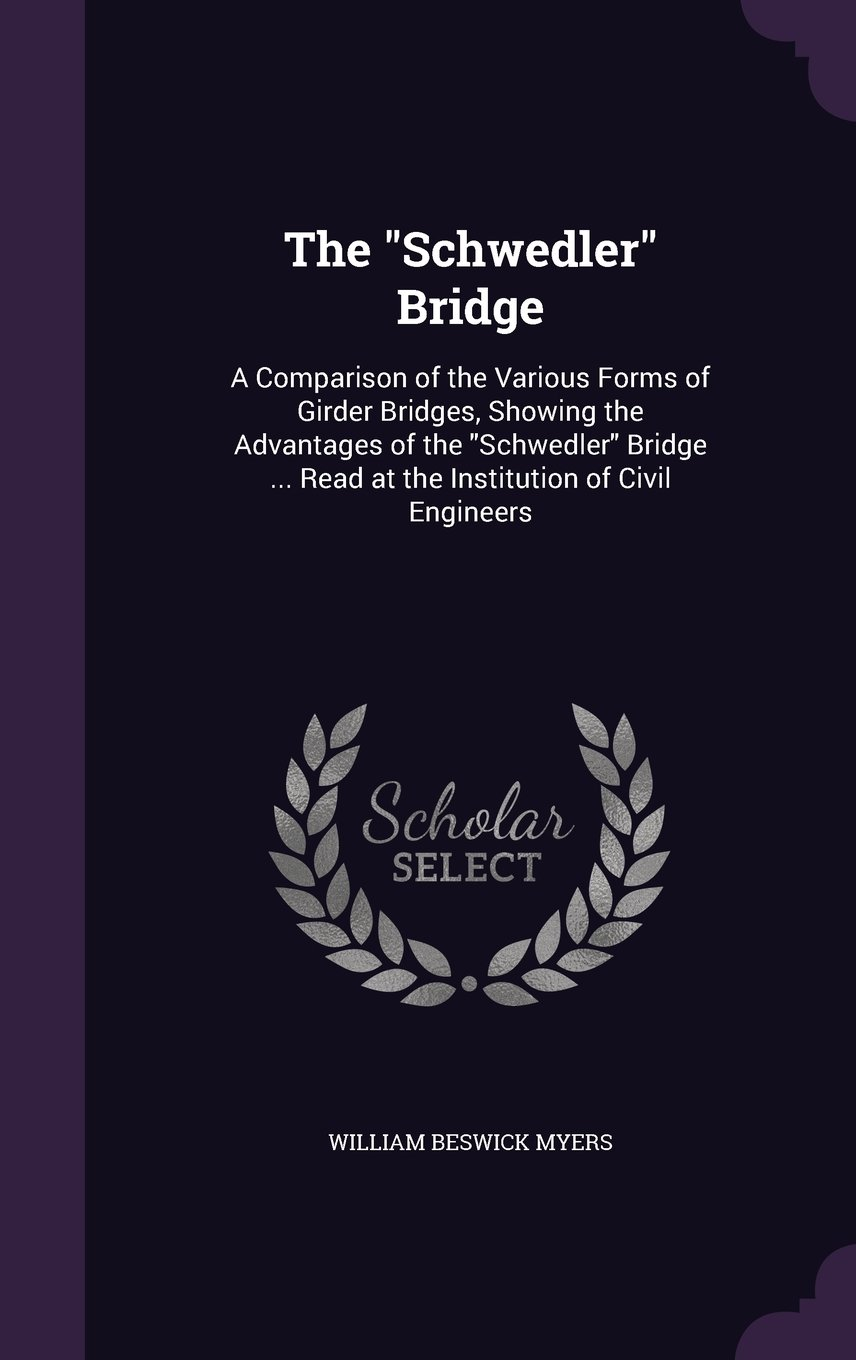 The Schwedler Bridge: A Comparison of the Various Forms of Girder Bridges, Showing the Advantages of the Schwedler Bridge ... Read at the Institution of Civil Engineers PDF