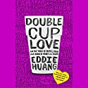 Double Cup Love: On the Trail of Family, Food, and Broken Hearts in China Audiobook by Eddie Huang Narrated by Eddie Huang