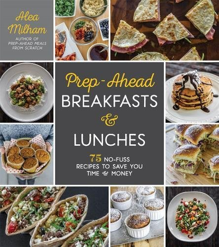Prep-Ahead Breakfasts and Lunches: 75 No-Fuss Recipes to Save You Time and Money