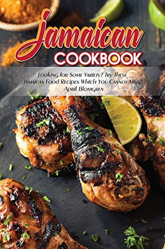 Jamaican Cookbook: Looking for Some Variety? Try These Jamaican Food Recipes Which You Cannot Miss! by April Blomgren