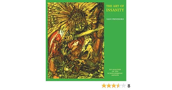 The Art Of Insanity An Analysis Of Ten Schizophrenic Artists Solar Research Archive Prinzhorn Hans 9780983248002 Amazon Com Books