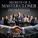 Secrets of a Master Closer: A Simpler, Easier, and Faster Way to Sell Anything to Anyone, Anytime, Anywhere | Mike Kaplan