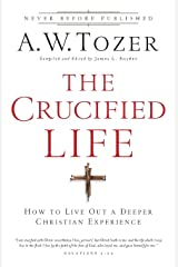 The Crucified Life: How To Live Out A Deeper Christian Experience Paperback