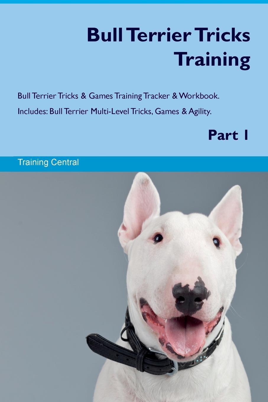 Bull Terrier Tricks Training Bull Terrier Tricks & Games Training Tracker & Workbook.  Includes: Bull Terrier Multi-Level Tricks, Games & Agility. Part 1 pdf