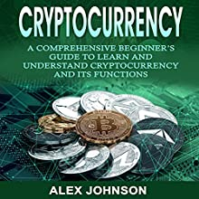 Cryptocurrency: A Comprehensive Beginner's Guide to Learn and Understand Cryptocurrency and Its Functions Audiobook by Alex Johnson Narrated by William Bahl