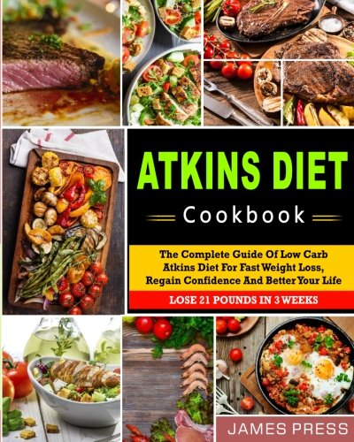 Atkins Diet Cookbook: The Complete Guide Of Low Carb Atkins Diet For Fast Weight Loss, Regain Confidence And Better Your Life, Lose 21 Pounds In 3 ... Cookbook for Weight Loss and Whole Health)