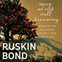 Upon an Old Wall Dreaming: More of My Favourite Stories and Sketches Audiobook by Ruskin Bond Narrated by Sagar Arya