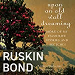 Upon an Old Wall Dreaming: More of My Favourite Stories and Sketches | Ruskin Bond