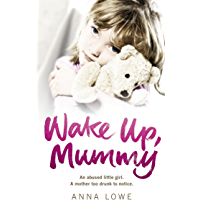 Wake Up, Mummy: The heartbreaking true story of an abused little girl whose mother was too drunk to notice