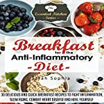 Breakfast for the Anti Inflammatory Diet: 30 Delicious and Quick Breakfast Recipes to Fight Inflammation, Slow Aging, Combat Heart Disease and Heal Yourself | Sarah Sophia
