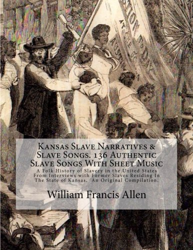 Books : Kansas Slave Narratives & Slave Songs. 136 Authentic Slave Songs With Sheet Music: A Folk History of Slavery in the United States From Interviews with ... State of Kansas.  An Original Compilation.