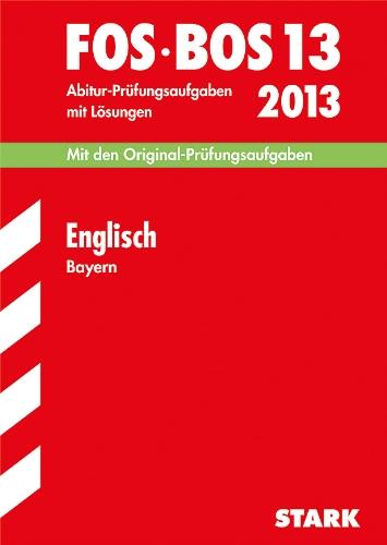 Abschluss-Prüfungen Fachoberschule/Berufsoberschule Bayern / Englisch FOS / BOS 13 / 2013: Mit den Original-Prüfungsaufgaben 2007-2012 mit Lösungen