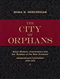 """The City of Orphans: Relief Workers, Commissars and the """"Builders of the New Armenia"""" Alexandropol/Leninakan 1919-1931"""