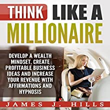 Think Like a Millionaire: Develop a Wealth Mindset, Create Profitable Business Ideas, and Increase Your Revenue with Affirmations and Hypnosis Audiobook by James J. Hills Narrated by InnerPeace Productions