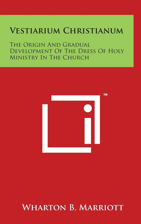 Vestiarium Christianum: The Origin And Gradual Development Of The Dress Of Holy Ministry In The Church PDF