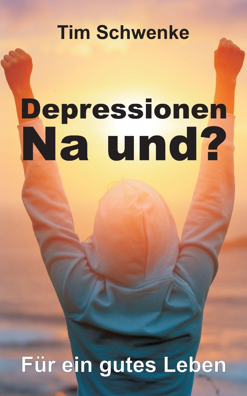 Depressionen – na und?: Für ein gutes Leben