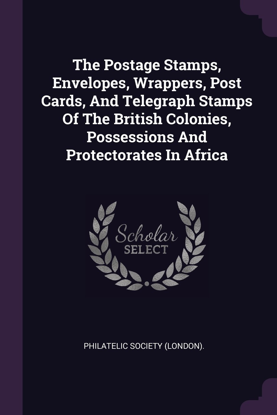 The Postage Stamps, Envelopes, Wrappers, Post Cards, And Telegraph Stamps Of The British Colonies, Possessions And Protectorates In Africa pdf