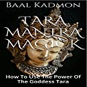 Tara Mantra Magick: How to Use the Power of the Goddess Tara Audiobook by Baal Kadmon Narrated by Baal Kadmon