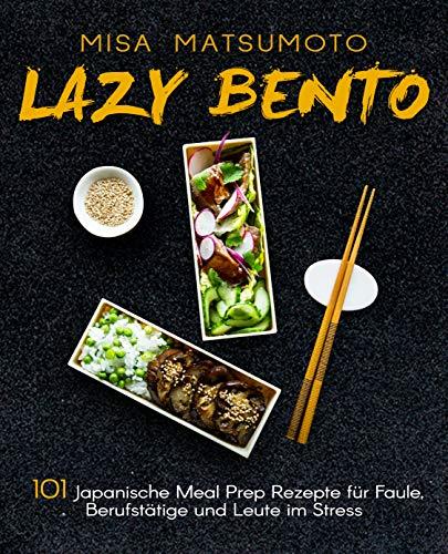 Lazy Bento: 101 Japanische Meal Prep Rezepte für Faule, Berufstätige und Leute im Stress (German Edition) (Gläser In Japanisch)