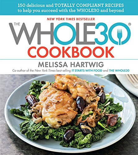 The Whole30 Cookbook: 150 Delicious and Totally Compliant Recipes to Help You Succeed with the Whole30 and Beyond by Melissa Hartwig