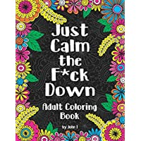 Just Calm the F*ck Down: Adult coloring book to help you relieve your stress and relax. Contains hilariously funny swear word coloring pages for grown ups!