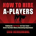 How to Hire A-Players: Finding the Top People for Your Team - Even If You Don't Have a Recruiting Department Audiobook by Eric Herrenkohl Narrated by Kevin Stillwell