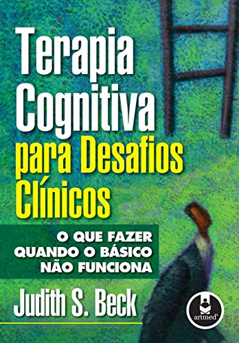 Terapia Cognitiva para Desafios Clínicos: O que Fazer Quando o Básico não Funciona