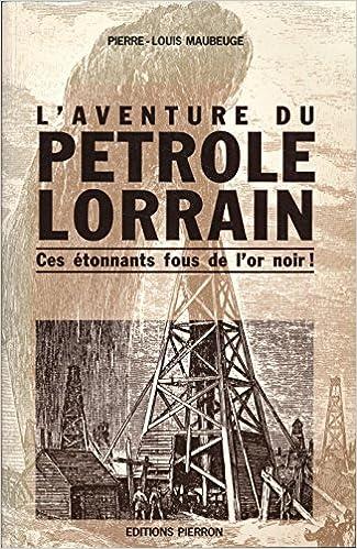 Lire en ligne L'aventure du pétrole lorrain. ces etonnants fous de l'or pétrole pdf, epub
