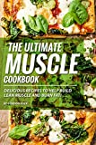 The Ultimate Muscle Cookbook: Delicious Recipes to Help Build Lean Muscle and Burn Fat!