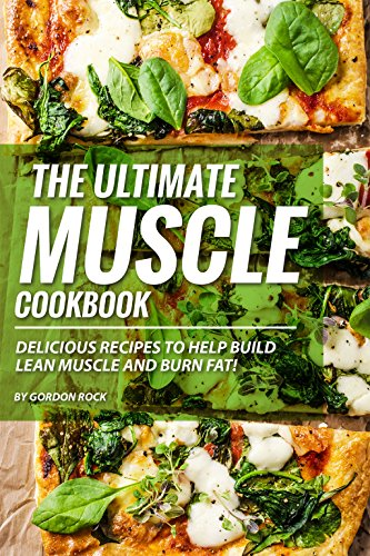 The Ultimate Muscle Cookbook: Delicious Recipes to Help Build Lean Muscle and Burn Fat! by Gordon Rock