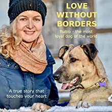 Love without Borders - Rubio, the most loyal dog of the world: A true story that touches your heart Audiobook by Olivia Sievers Narrated by Olivia Sievers