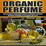 Organic Perfume: The Ultimate Beginner's Guide to Making the Best Organic Perfume in 24 Hours or Less! | Sarah Cohen