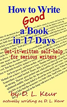 How to Write a Good Book in 17 Days: Get-it-written self-help for serious writers by [Keur, D. L.]