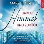 Einmal Himmel und zurück: Der wahre Bericht einer Ärztin über ihren Tod, den Himmel, die Engel und das Leben, das folgte | Mary C. Neal
