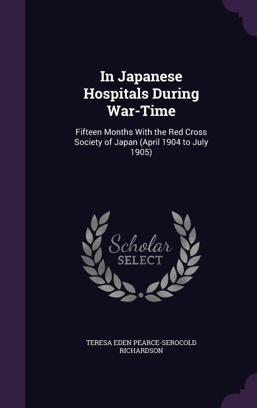 Download In Japanese Hospitals During War-Time: Fifteen Months with the Red Cross Society of Japan (April 1904 to July 1905) PDF