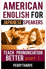 American English for Japanese Speakers, Teach Pronunciation Better, Part 1: Vowels and Consonants (English Pronunciation for Japanese Speakers) Kindle Edition