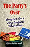 The Party's Over : Blueprint for a Very English Revolution, Sutherland, Keith, 0907845908