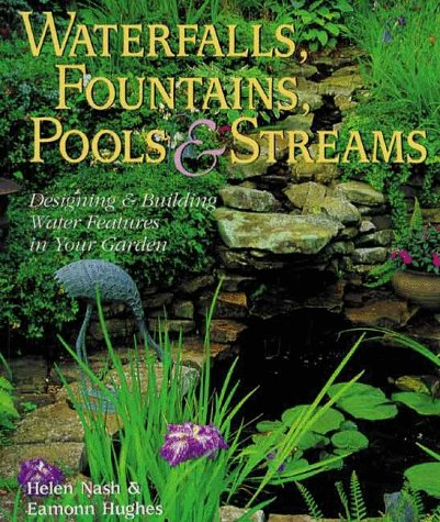 Waterfalls, Fountains, Pools & Streams: Designing & Building Water Features for Your Garden (Water Gardens Ponds)