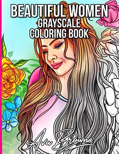 Beautiful Women Grayscale: An Adult Coloring Book Featuring Gorgeous Women And Flower Backgrounds